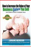 How to Increase the Value of Your Business BEFORE You Sell, Lorraine McGregor, 1480280488
