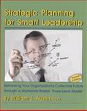 Strategic Planning for Smart Leadership : Rethinking Your Organization's Collective Future Through a Workbook-Based, Three-Level Model, Austin, William J., 1581070497
