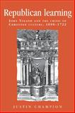 Republican Learning : John Toland and the Crisis of Christian Culture, 1696-1722, Champion, Justin, 0719080495