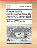 A Letter to the Electors of Antrim by Arthur O'Connor Esq, Arthur O'Connor, 1140700499