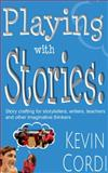 Playing with Stories : Story Crafting for Storytellers, Writers, Teachers, and Other Imaginative Thinkers, Cordi, Kevin, 1624910491