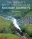 The World's Most Spectacular Railway Journeys, Brian Solomon, 1906780498