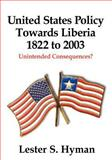 United States Policy Towards Liberia 1822 To 2003 : Unintended Consequences, Hyman, Lester S., 0977090493