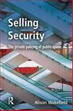 Selling Security : The Private Policing of Public Space, Wakefield, Alison, 1843920492