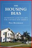 The Housing Bias : Rethinking Land Use Laws for a Diverse New America, Boudreaux, Paul, 0230110509