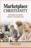 Marketplace Christianity : Discovering the Kingdom Purposes of the Marketplace, Fraser, Robert, 0975390503