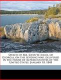 Speech of Mr John W Jones, of Georgia, on the Pending War, Delivered in the House of Representatives of the United States, January 18 1848, John William 1806-1871 [From Ol Jones, 1149840501