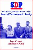 SDP : The Birth, Life, and Death of the Social Democratic Party, Crewe, Ivor and King, Anthony, 0198280505