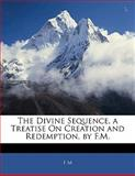 The Divine Sequence, a Treatise on Creation and Redemption, by F M, F. M, 1141410508