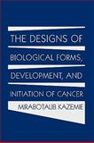 The Designs of Biological Forms, Development, and Initiation of Cancer, Mirabotalib Kazemie, 1449010504