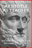 Aristotle As Teacher : His Introduction to a Philosophic Science, Bruell, Christopher, 1587310503