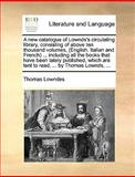 A New Catalogue of Lownds's Circulating Library, Consisting of above Ten Thousand Volumes, Including All the Books T, Thomas Lowndes, 1170150519