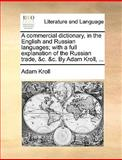 A Commercial Dictionary, in the English and Russian Languages; with a Full Explanation of the Russian Trade, and C and C by Adam Kroll, Adam Kroll, 1140990519