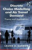 Discrete Choice Modelling and Air Travel Demand : Theory and Applications, Garrow, Laurie A. and Parker, Roger A., 0754670511