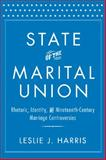 State of the Marital Union : Rhetoric, Identity, and Nineteenth-Century Marriage Controversies, Harris, Leslie J., 1481300512