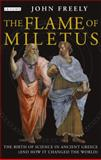 Flame of Miletus : The Birth of Science in Ancient Greece (And How It Changed the World), Freely, John, 1780760515