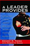 A Leader Provides : Over 200 Years of Marine Leadership Skills, Tactics and Codes for Succeeding in Business and in Life, Twigg, Ernest R. and Nahas, Robert S., 0980070511