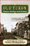 Old Yukon : Tales, Trails, and Trials, Wickersham, James, 160223051X