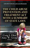 The Child Abuse Prevention and Treatment Act with a Summary of State Laws, Fiket, Craig S. and Grotti, Amy W., 1621000516