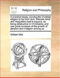 A Practical Essay, Proving the Christian Religion to Be from God Wherein Blind and Misguided Zeal Is Expos'D, As Being Destructive to Christianity, William Miln, 117017051X