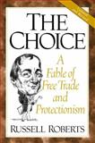 The Choice : A Fable of Free Trade and Protectionism, Roberts, Russell D., 0130870528