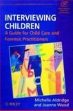 Interviewing Children : A Guide for Child Care and Forensic Practitioners, Aldridge, Michelle and Wood, Joanne, 0471970522