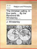The Christian Calling in Four Parts by the Reverend Mr Winstanley, J. Winstanley, 1170360521