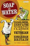 Soap and Water : Cleanliness, Dirt and the Working Classes in Victorian and Edwardian Britain, Kelley, Victoria, 1848850522