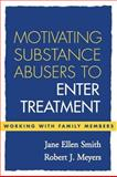 Motivating Substance Abusers to Enter Treatment : Working with Family Members, Meyers, Robert J. and Smith, Jane Ellen, 1593850522