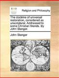 The Doctrine of Universal Restoration, Considered As Unscriptural Addressed to Some Christian Friends by John Stanger, John Stanger, 1170010520