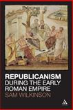 Republicanism During the Early Roman Empire, Wilkinson, Sam, 1441120521