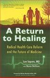 A Return to Healing : Radical Health Care Reform and the Future of Medicine, Saputo, Len and Belitsos, Byron, 1579830528