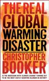 The Real Global Warming Disaster : Is the Obsession with 'Climate Change' Turning Out to Be the Most Costly Scientific Blunder in History?, Booker, Christopher and North, Richard, 1441110526