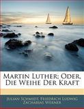 Martin Luther; Oder, Die Weihe Der Kraft, Julian Schmidt and Friedrich Ludwig Zacharias Werner, 114175052X