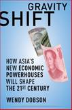 Gravity Shift : How Asia's New Economic Powerhouses Will Shape the Twenty-First Century, Dobson, Wendy, 1442640529