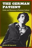 The German Patient : Crisis and Recovery in Postwar Culture, Kapczynski, Jennifer M., 0472050524