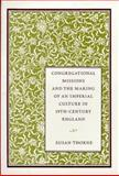 Congregational Missions and the Making of an Imperial Culture in Nineteenth-Century England 9780804730532