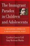The Immigrant Paradox in Children and Adolescents : Is Becoming American a Developmental Risk?, García Coll, Cynthia T. and Marks, Amy Kerivan, 1433810530
