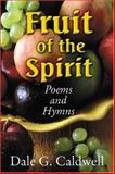 Fruit of the Spirit Poems and Hymns : An Original Collection of Poems and Hymns Celebrating Galatians 5:22-23, Caldwell, Dale G., 1930580533