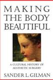 Making the Body Beautiful - A Cultural History of Aesthetic Surgery, Gilman, Sander L., 0691070539