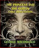 The Princess and the Goblin - Large Print Edition, George MacDonald, 1492360538