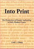 Into Print : The Production of Female Authorship in Early Modern France, Chang, Leah L., 0874130530