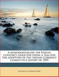 A Memorandum on the Indian Currency Gold for India; a Plea for the Adoption of the Indian Currency Committee's Report Of 1899, Montagu de Pomeroy Webb, 1145590543