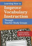 Learning How to Improve Vocabulary Instruction Through Teacher Study Groups, Dimino, Joseph and Taylor, Mary Jo, 1598570544