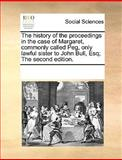 The History of the Proceedngs in the Case of Margaret, Commonly Calledpeg, Only Lawful Sister to John Bull, Esq; The, See Notes Multiple Contributors, 1170300545