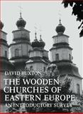 The Wooden Churches of Eastern Europe : An Introductory Survey, Buxton, David, 0521090547