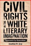 Civil Rights in the White Literary Imagination : Innocence by Association, Gray, Jonathan W., 1628460547