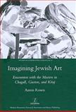 Imagining Jewish Art : Encounters with the Masters in Chagall, Guston, and Kitaj, Rosen, Aaron, 1906540543