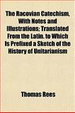 The Racovian Catechism, with Notes and Illustrations; Translated from the Latin to Which Is Prefixed a Sketch of the History of Unitarianism, Thomas Rees, 1152810545