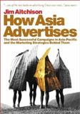 How Asia Advertises : The Most Successful Campaigns in Asia-Pacific and the Marketing Strategies Behind Them, Aitchison, Jim, 0470820551